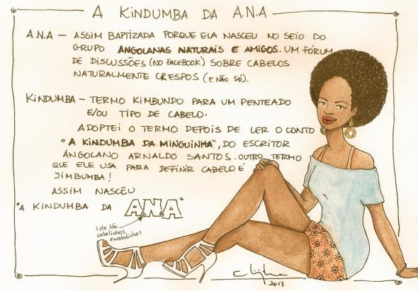 "Image that explains the origin of the name ""A Kindumba da ANA"" on her page on Facebook. ANA - Baptized this way because she was born at the breast of the group Angolanas Naturais e Amigos, a forum (on Facebook) of discussion about naturally curly hair (and not just that). Kindumba- Kimbundo is a term for a hairstyle and/or a kind of hair. I adopted the term after reading the story A kindumba da minguinha, by the Angolan writer Arnaldo Santos. Another term that he uses to define hair is Jimbumba! That's how ""A Kindumba da ANA"" was born. (And Chiquinha, the author, drew some little curly hairs in the word ANA)"